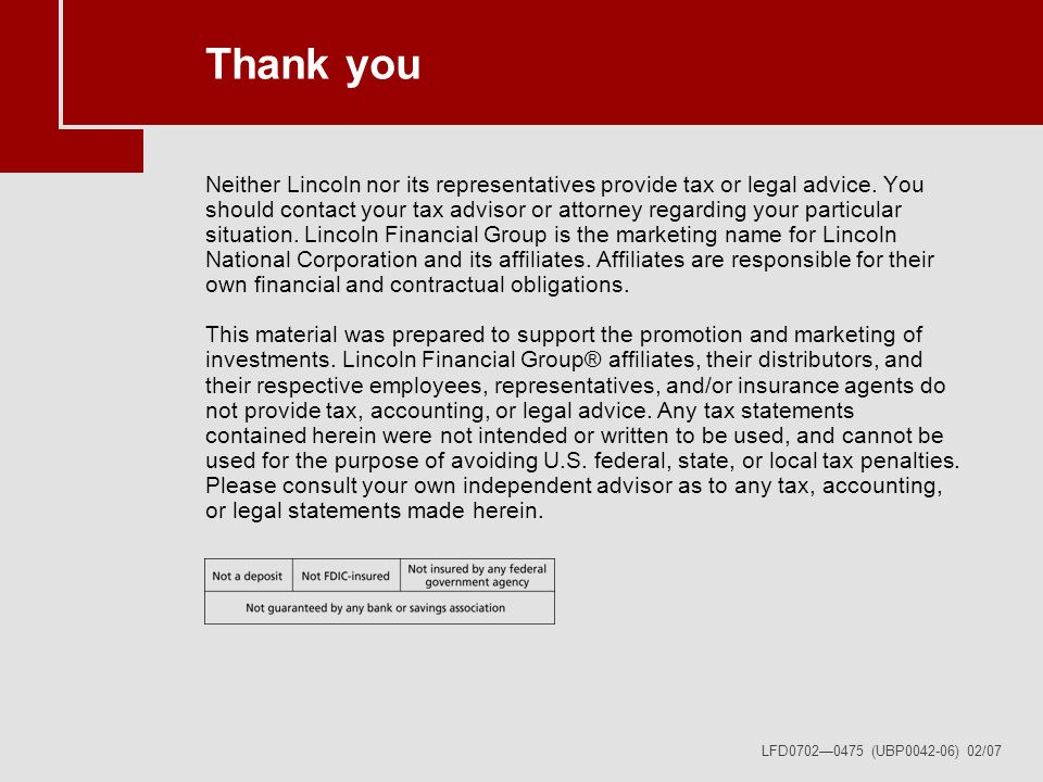 LFD07020475 (UBP0042-06) 02/07 Thank you Neither Lincoln nor its representatives provide tax or legal advice.