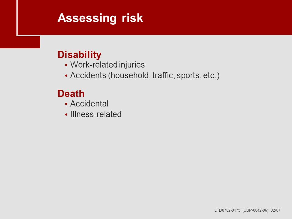 LFD0702-0475 (UBP-0042-06) 02/07 Assessing risk Disability Work-related injuries Accidents (household, traffic, sports, etc.) Death Accidental Illness-related