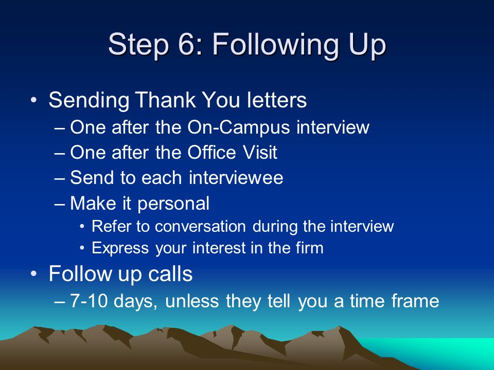 Step 6: Following Up Sending Thank You letters –One after the On-Campus interview –One after the Office Visit –Send to each interviewee –Make it personal Refer to conversation during the interview Express your interest in the firm Follow up calls –7-10 days, unless they tell you a time frame