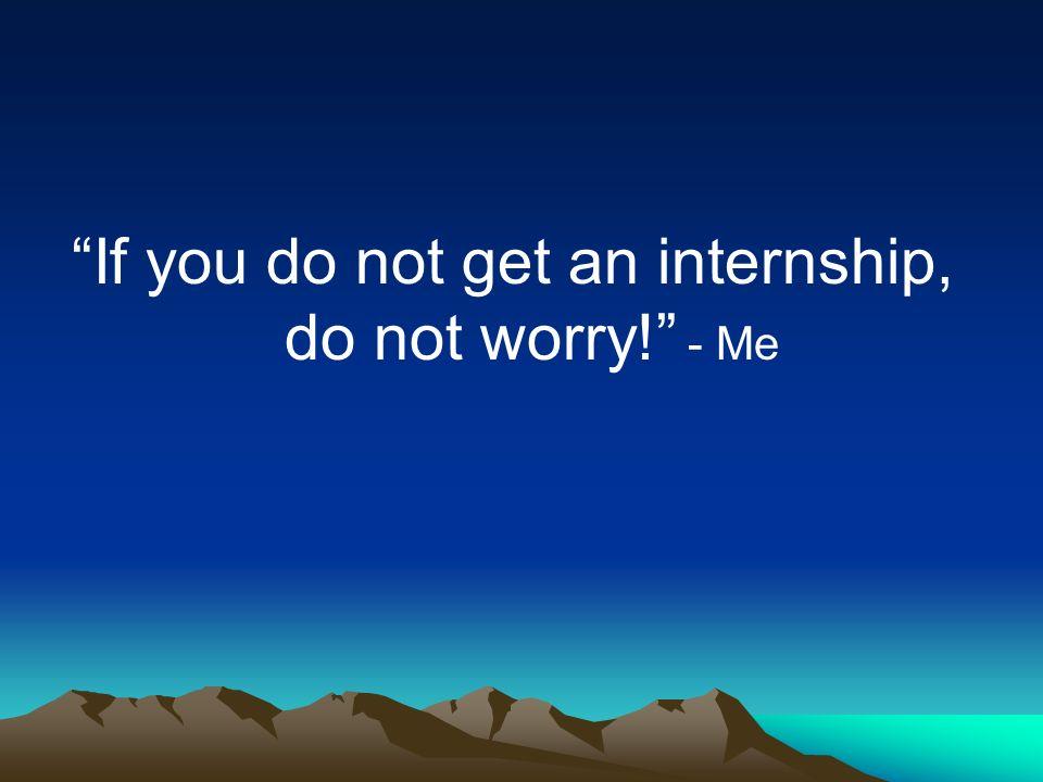 If you do not get an internship, do not worry! - Me