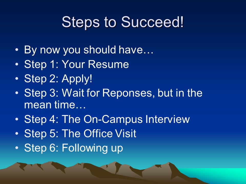Steps to Succeed! By now you should have… Step 1: Your Resume Step 2: Apply! Step 3: Wait for Reponses, but in the mean time… Step 4: The On-Campus In