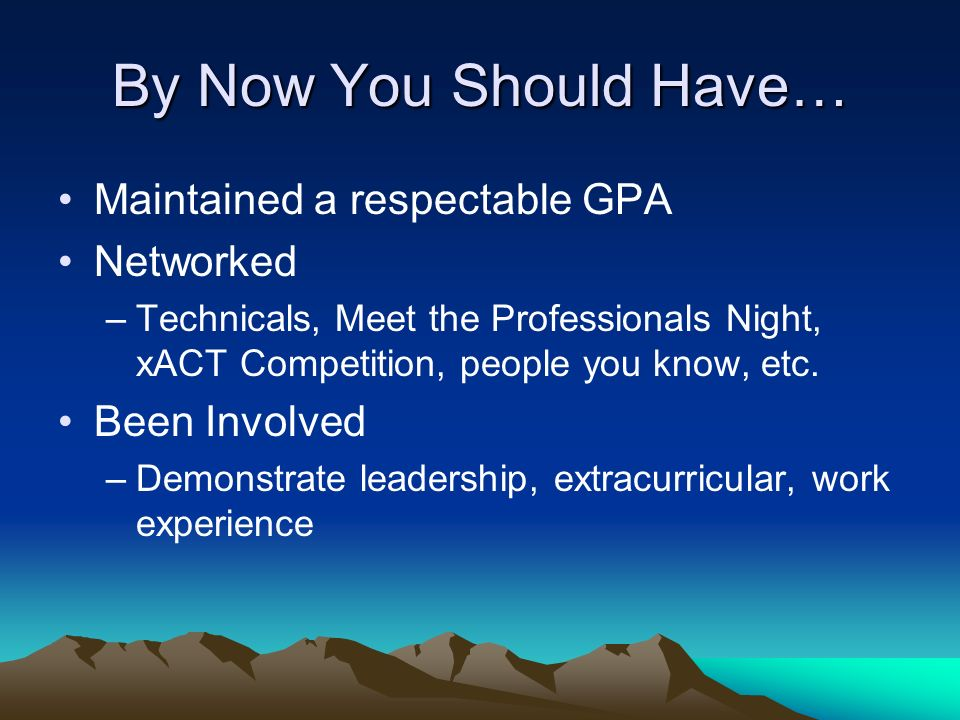 By Now You Should Have… Maintained a respectable GPA Networked –Technicals, Meet the Professionals Night, xACT Competition, people you know, etc. Been