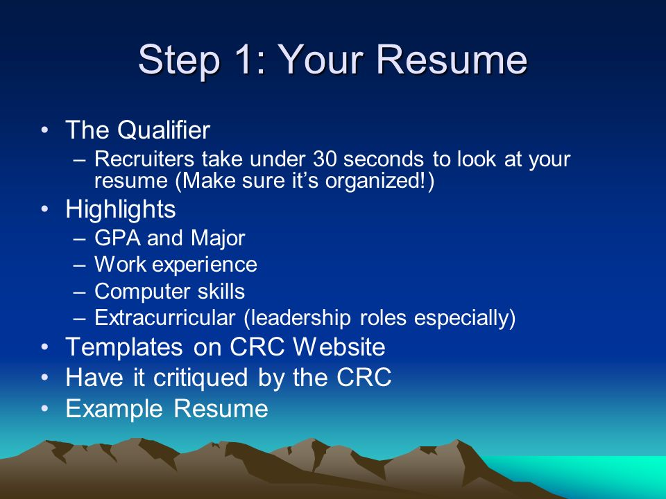 Step 1: Your Resume The Qualifier –Recruiters take under 30 seconds to look at your resume (Make sure its organized!) Highlights –GPA and Major –Work