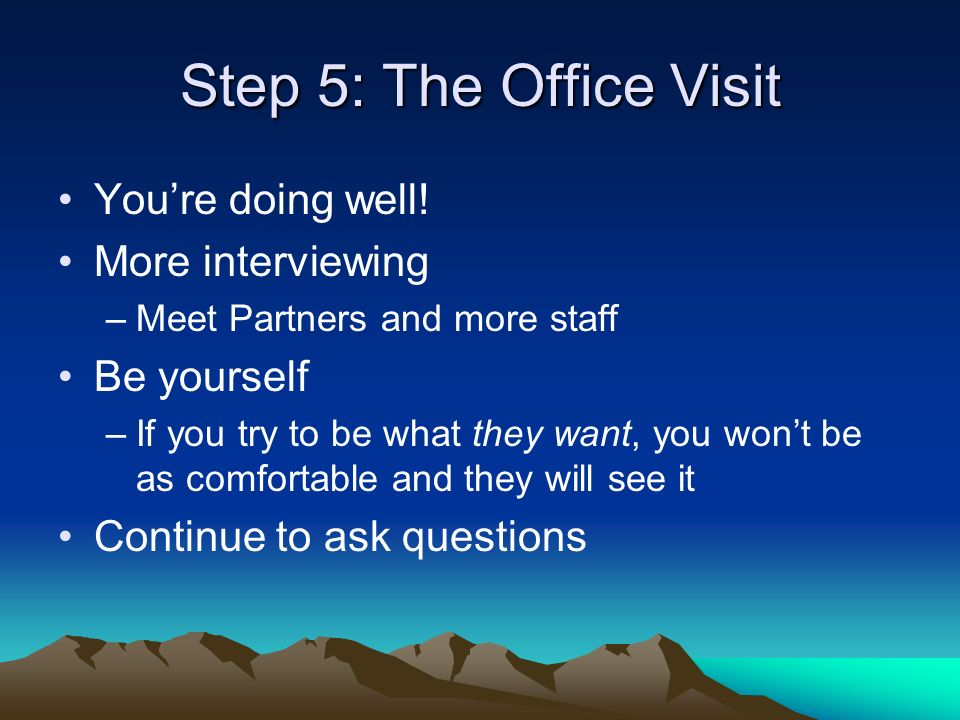 Step 5: The Office Visit Youre doing well! More interviewing –Meet Partners and more staff Be yourself –If you try to be what they want, you wont be a