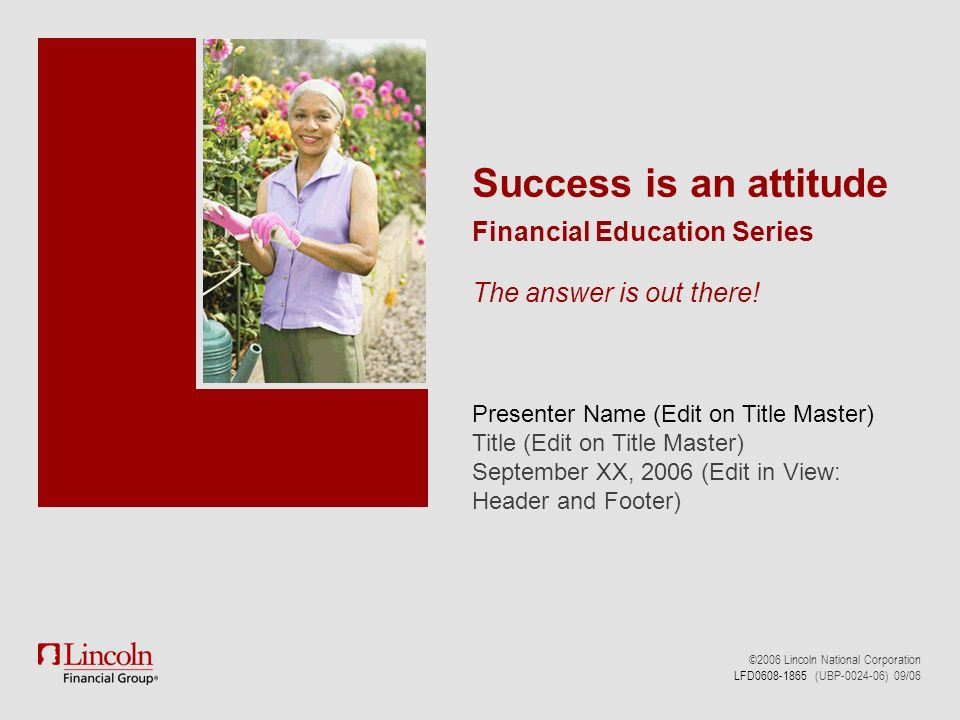 Presenter Name (Edit on Title Master) Title (Edit on Title Master) September XX, 2006 (Edit in View: Header and Footer) ©2006 Lincoln National Corporation LFD0608-1865 (UBP-0024-06) 09/06 Success is an attitude Financial Education Series The answer is out there!