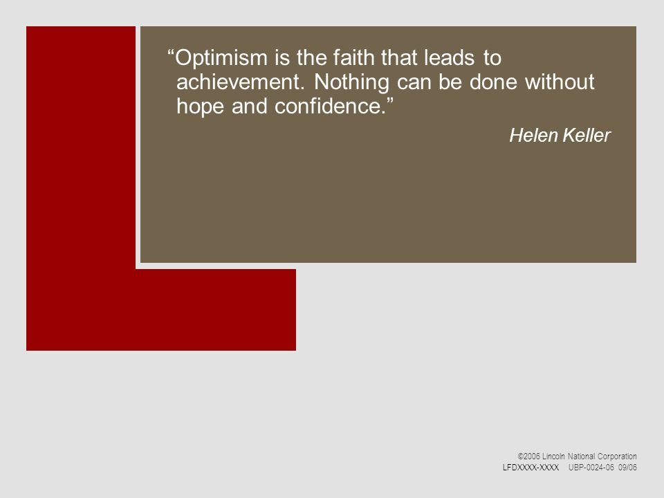 Optimism is the faith that leads to achievement. Nothing can be done without hope and confidence. Helen Keller ©2006 Lincoln National Corporation LFDX