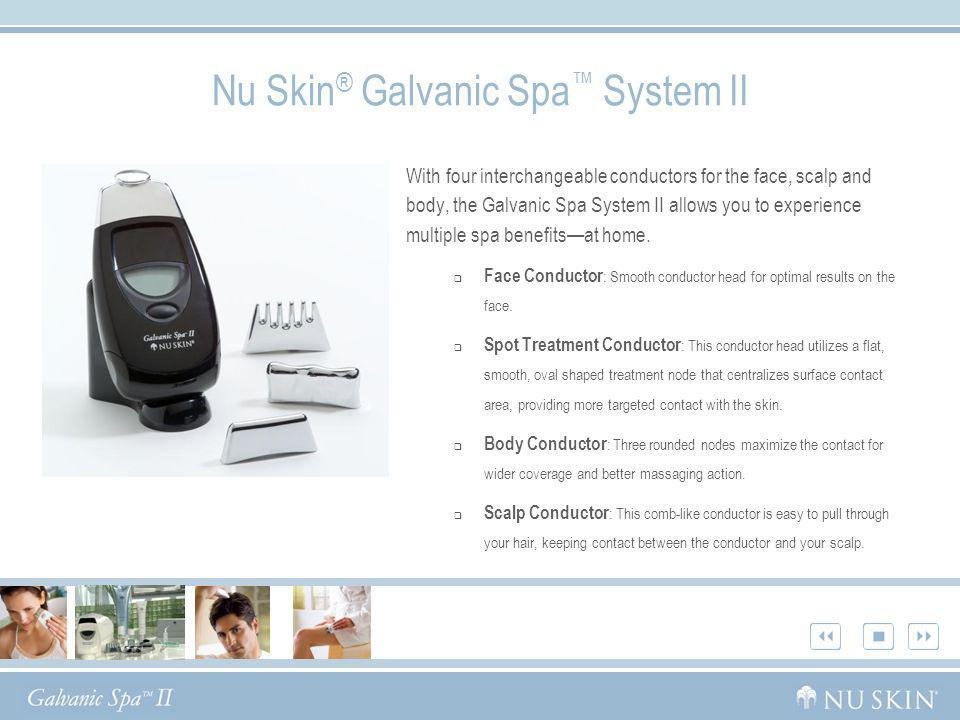 Nu Skin ® Galvanic Spa System II With four interchangeable conductors for the face, scalp and body, the Galvanic Spa System II allows you to experienc