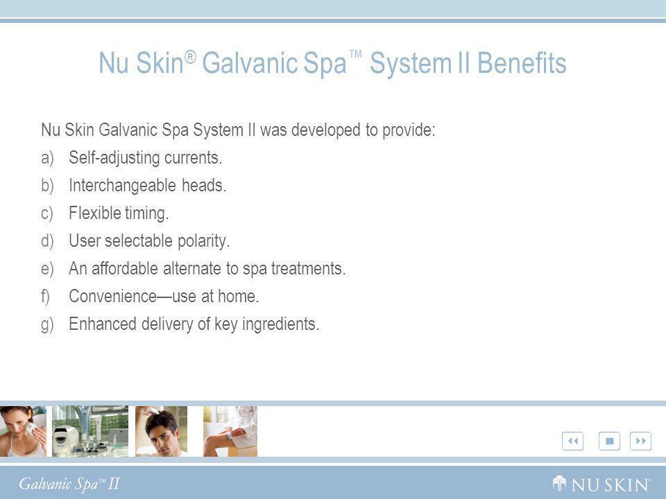 Nu Skin ® Galvanic Spa System II Benefits Nu Skin Galvanic Spa System II was developed to provide: a)Self-adjusting currents. b)Interchangeable heads.