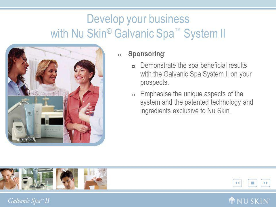 Develop your business with Nu Skin ® Galvanic Spa System II Sponsoring : Demonstrate the spa beneficial results with the Galvanic Spa System II on you