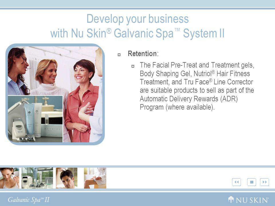 Develop your business with Nu Skin ® Galvanic Spa System II Retention : The Facial Pre-Treat and Treatment gels, Body Shaping Gel, Nutriol ® Hair Fitn