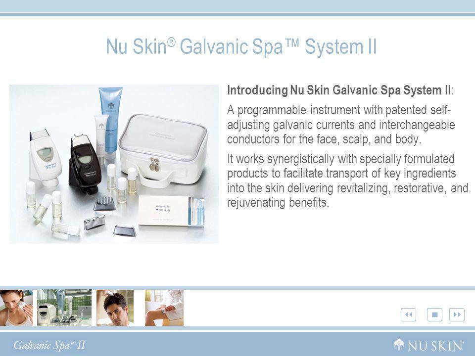 Nu Skin ® Galvanic Spa System II Introducing Nu Skin Galvanic Spa System II : A programmable instrument with patented self- adjusting galvanic current