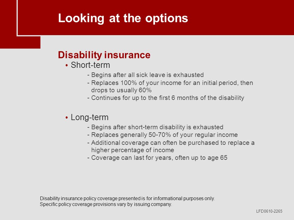 LFD0610-2265 Looking at the options Disability insurance Short-term -Begins after all sick leave is exhausted -Replaces 100% of your income for an initial period, then drops to usually 60% -Continues for up to the first 6 months of the disability Long-term -Begins after short-term disability is exhausted -Replaces generally 50-70% of your regular income -Additional coverage can often be purchased to replace a higher percentage of income -Coverage can last for years, often up to age 65 Disability insurance policy coverage presented is for informational purposes only.