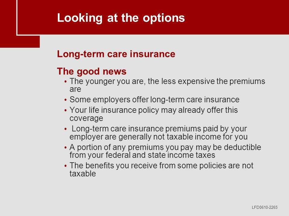 LFD0610-2265 Looking at the options Long-term care insurance The good news The younger you are, the less expensive the premiums are Some employers offer long-term care insurance Your life insurance policy may already offer this coverage Long-term care insurance premiums paid by your employer are generally not taxable income for you A portion of any premiums you pay may be deductible from your federal and state income taxes The benefits you receive from some policies are not taxable
