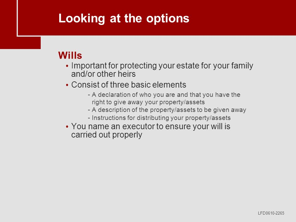 LFD0610-2265 Looking at the options Wills Important for protecting your estate for your family and/or other heirs Consist of three basic elements -A declaration of who you are and that you have the right to give away your property/assets -A description of the property/assets to be given away -Instructions for distributing your property/assets You name an executor to ensure your will is carried out properly