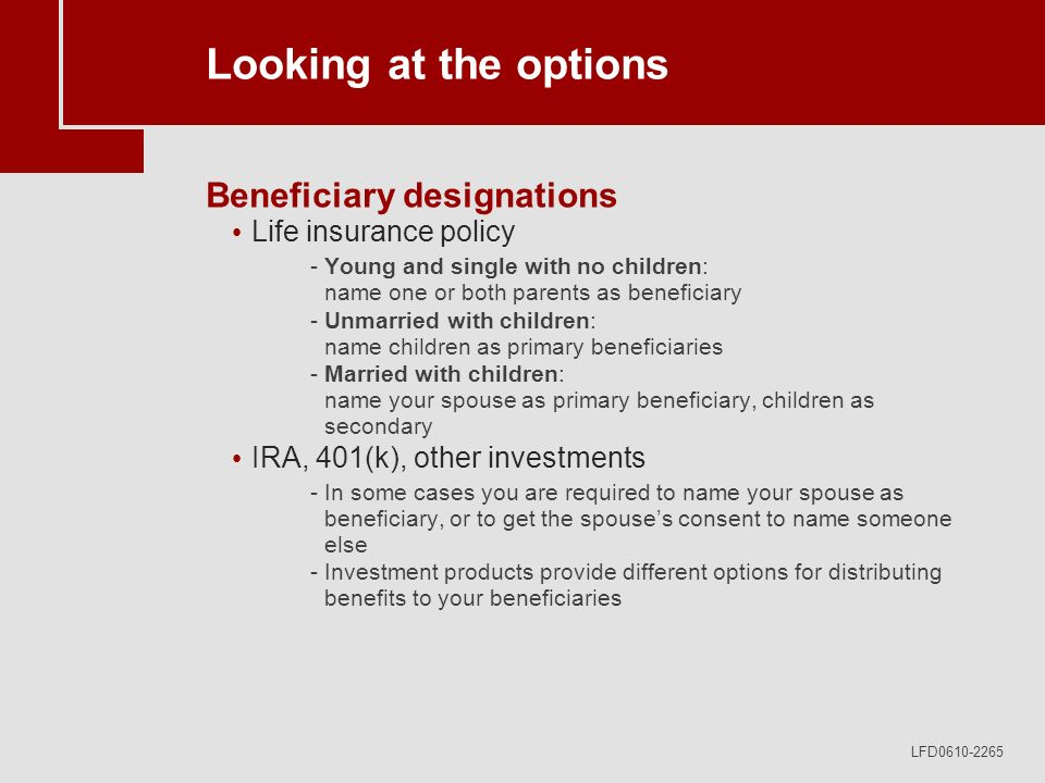 LFD0610-2265 Looking at the options Beneficiary designations Life insurance policy -Young and single with no children: name one or both parents as beneficiary -Unmarried with children: name children as primary beneficiaries -Married with children: name your spouse as primary beneficiary, children as secondary IRA, 401(k), other investments -In some cases you are required to name your spouse as beneficiary, or to get the spouses consent to name someone else -Investment products provide different options for distributing benefits to your beneficiaries