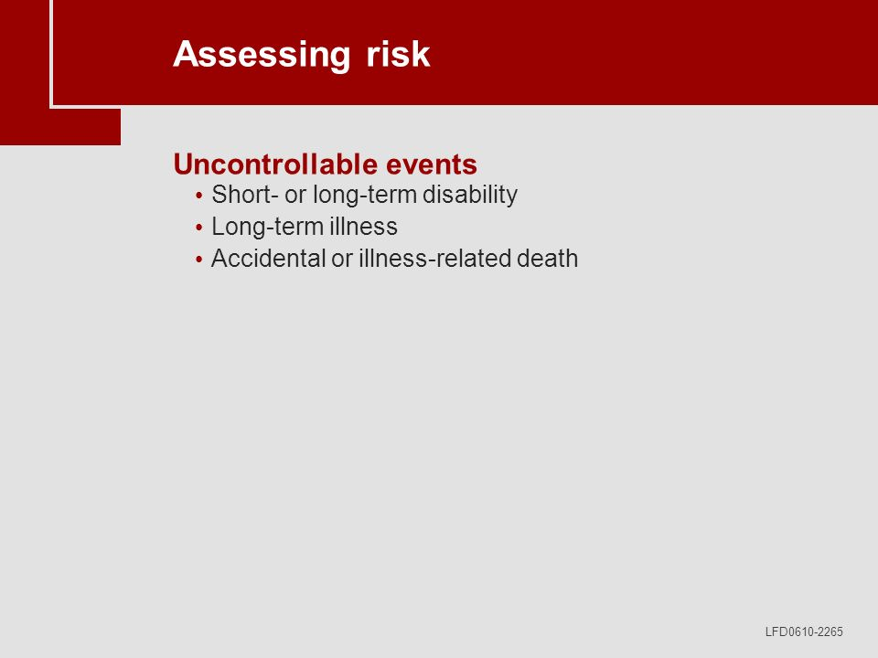 LFD0610-2265 Assessing risk Uncontrollable events Short- or long-term disability Long-term illness Accidental or illness-related death