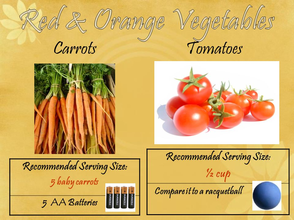 Carrots Tomatoes Recommended Serving Size: ½ cup Compare it to a racquetball Recommended Serving Size: 5 baby carrots 5 AA Batteries