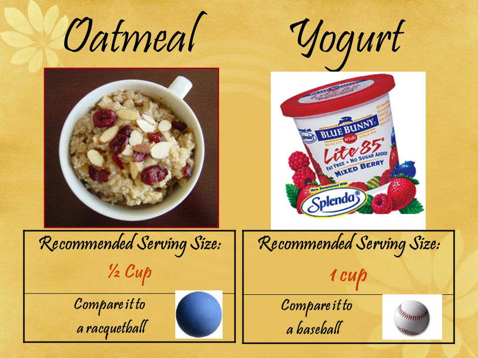 Oatmeal Yogurt Recommended Serving Size: ½ Cup Compare it to a racquetball Recommended Serving Size: 1 cup Compare it to a baseball