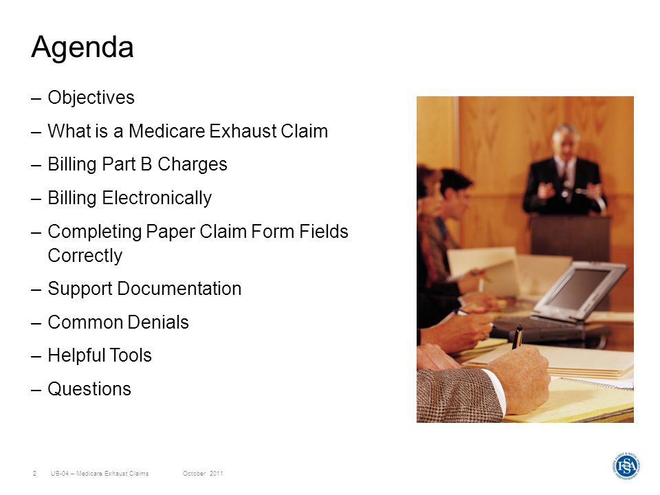 UB-04 – Medicare Exhaust ClaimsOctober 20112 Agenda –Objectives –What is a Medicare Exhaust Claim –Billing Part B Charges –Billing Electronically –Completing Paper Claim Form Fields Correctly –Support Documentation –Common Denials –Helpful Tools –Questions