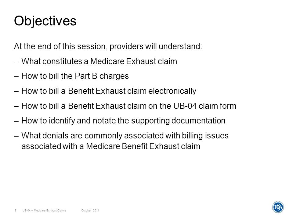 UB-04 – Medicare Exhaust ClaimsOctober 20113 Objectives At the end of this session, providers will understand: –What constitutes a Medicare Exhaust claim –How to bill the Part B charges –How to bill a Benefit Exhaust claim electronically –How to bill a Benefit Exhaust claim on the UB-04 claim form –How to identify and notate the supporting documentation –What denials are commonly associated with billing issues associated with a Medicare Benefit Exhaust claim