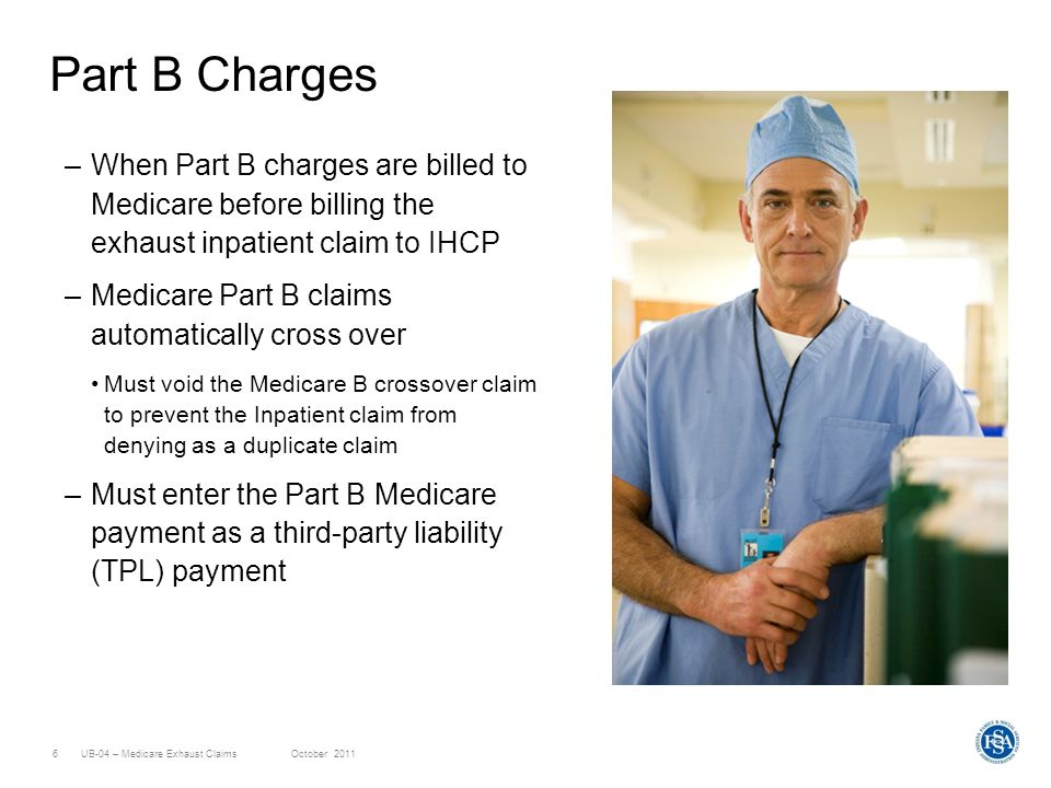 UB-04 – Medicare Exhaust ClaimsOctober 20116 Part B Charges –When Part B charges are billed to Medicare before billing the exhaust inpatient claim to IHCP –Medicare Part B claims automatically cross over Must void the Medicare B crossover claim to prevent the Inpatient claim from denying as a duplicate claim –Must enter the Part B Medicare payment as a third-party liability (TPL) payment