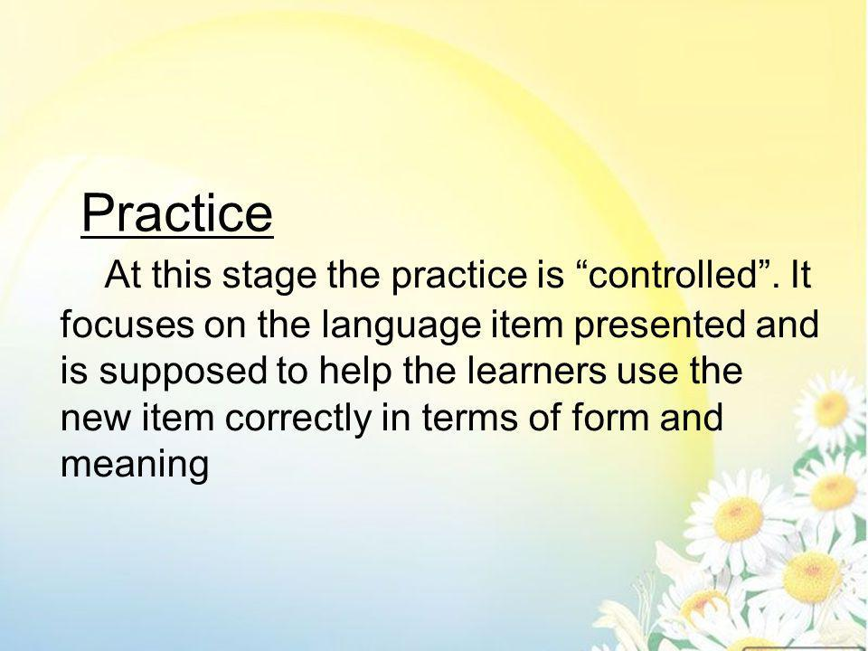 The learners have the opportunity to use the target language item more freely and flexibly.