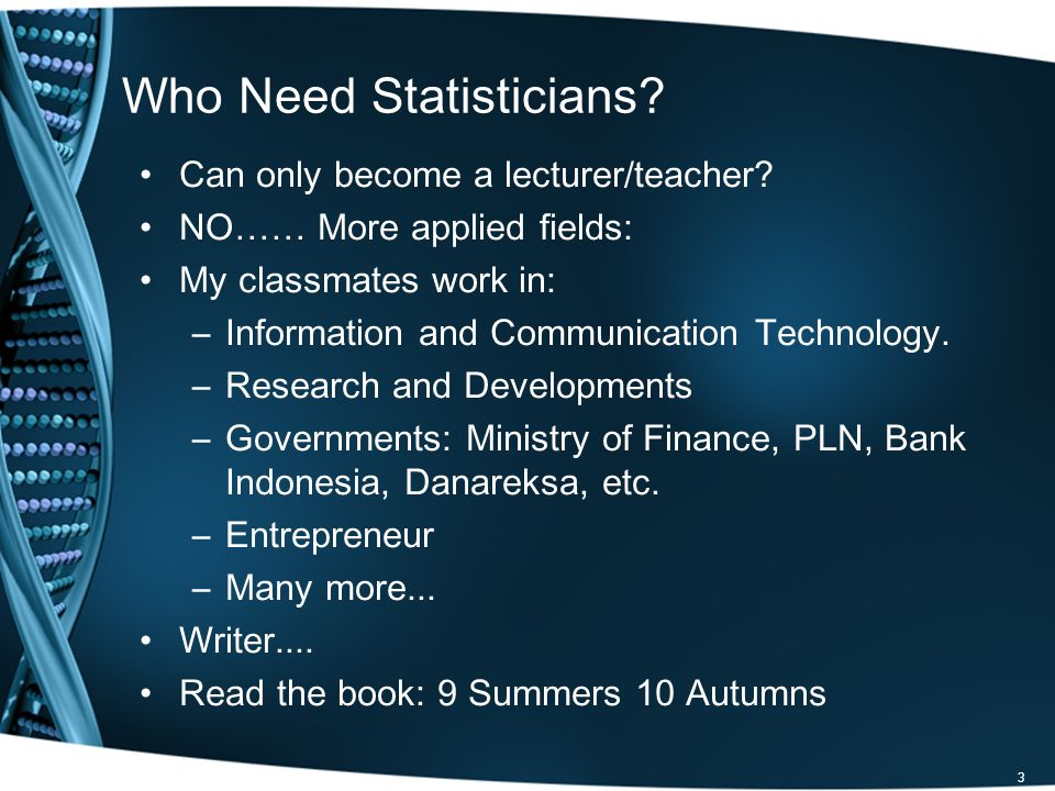 Who Need Statisticians? Can only become a lecturer/teacher? NO…… More applied fields: My classmates work in: –Information and Communication Technology