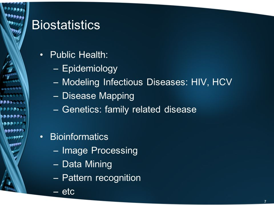 Biostatistics Public Health: –Epidemiology –Modeling Infectious Diseases: HIV, HCV –Disease Mapping –Genetics: family related disease Bioinformatics –