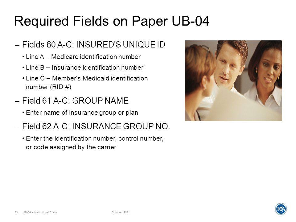 UB-04 – Institutional ClaimOctober 201119 Required Fields on Paper UB-04 –Fields 60 A-C: INSURED'S UNIQUE ID Line A – Medicare identification number L