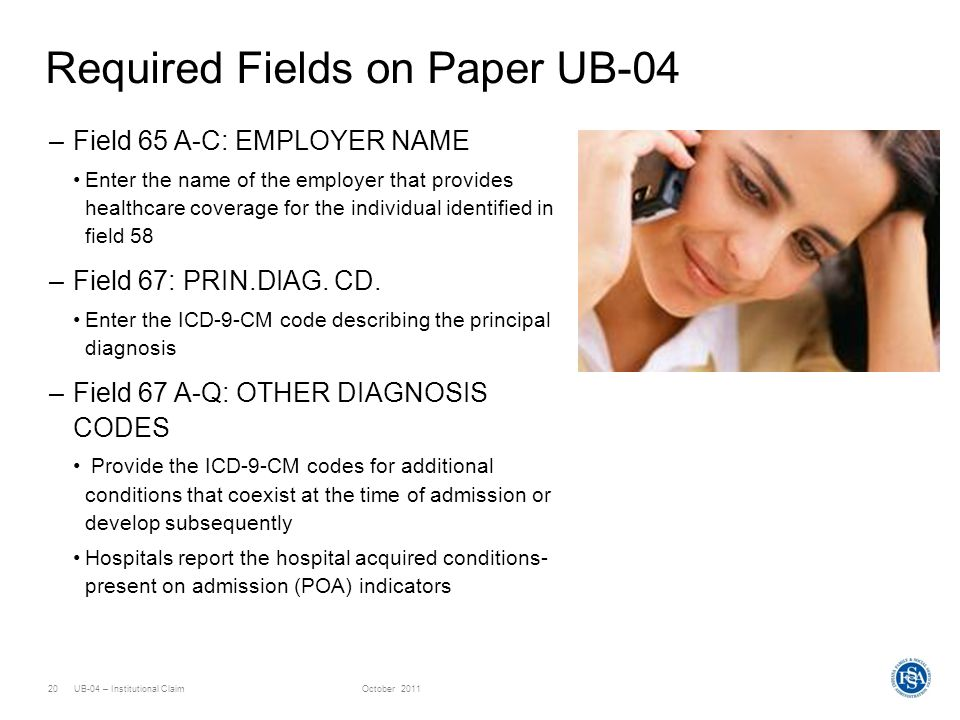 UB-04 – Institutional ClaimOctober 201120 Required Fields on Paper UB-04 –Field 65 A-C: EMPLOYER NAME Enter the name of the employer that provides hea