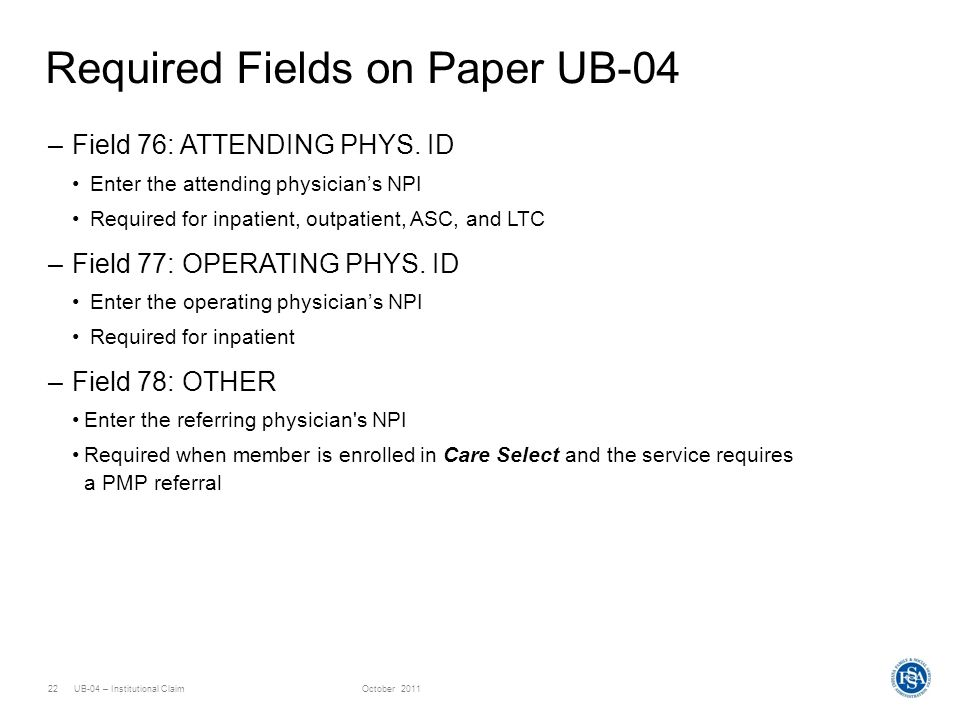 UB-04 – Institutional ClaimOctober 201122 Required Fields on Paper UB-04 –Field 76: ATTENDING PHYS. ID Enter the attending physicians NPI Required for