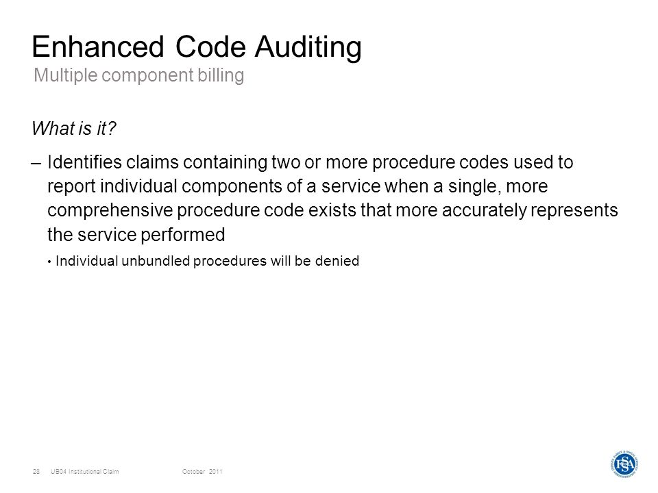 UB04 Institutional ClaimOctober 201128 Enhanced Code Auditing What is it? –Identifies claims containing two or more procedure codes used to report ind