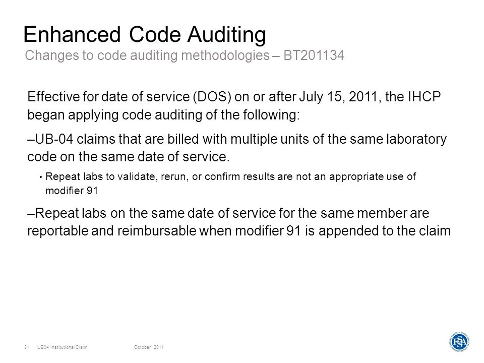UB04 Institutional ClaimOctober 201131 Enhanced Code Auditing Effective for date of service (DOS) on or after July 15, 2011, the IHCP began applying c
