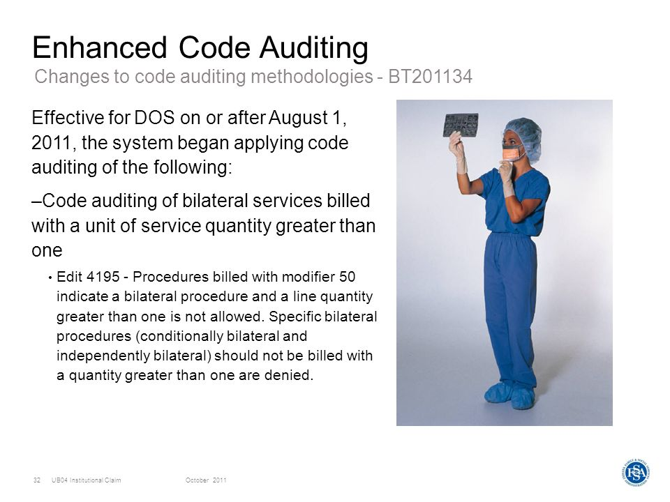UB04 Institutional ClaimOctober 201132 Enhanced Code Auditing Effective for DOS on or after August 1, 2011, the system began applying code auditing of