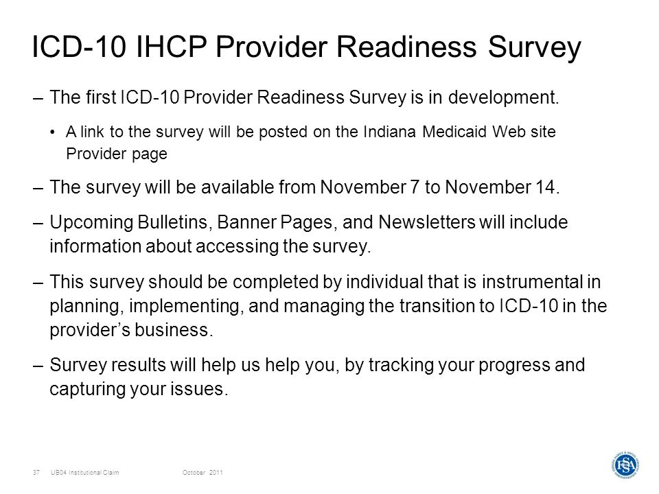 UB04 Institutional ClaimOctober 201137 ICD-10 IHCP Provider Readiness Survey –The first ICD-10 Provider Readiness Survey is in development. A link to