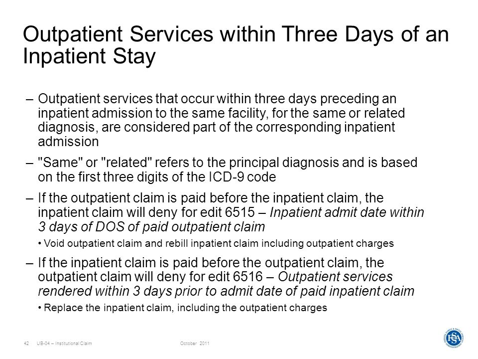 UB-04 – Institutional ClaimOctober 201142 Outpatient Services within Three Days of an Inpatient Stay –Outpatient services that occur within three days
