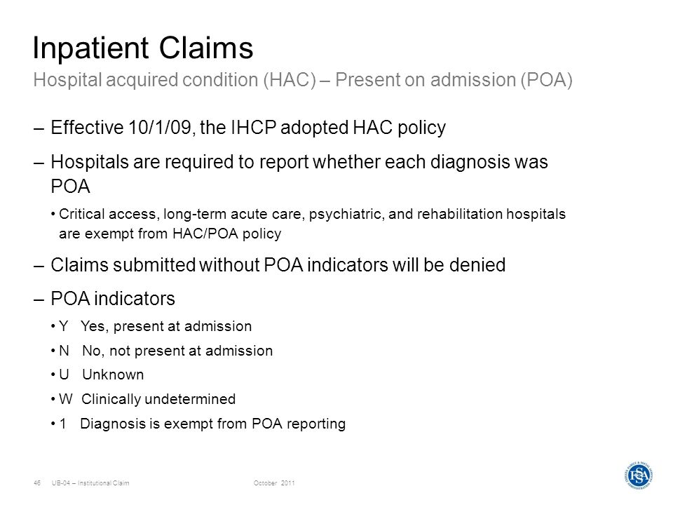 UB-04 – Institutional ClaimOctober 201146 Hospital acquired condition (HAC) – Present on admission (POA) Inpatient Claims –Effective 10/1/09, the IHCP