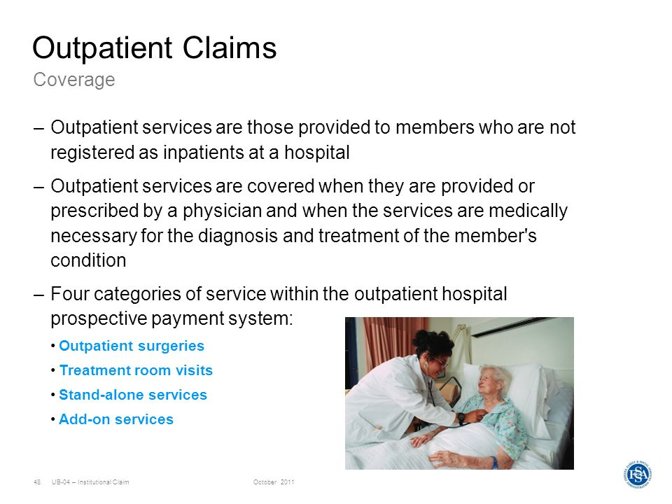 UB-04 – Institutional ClaimOctober 201148 Coverage Outpatient Claims –Outpatient services are those provided to members who are not registered as inpa