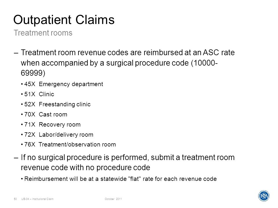 UB-04 – Institutional ClaimOctober 201150 Treatment rooms Outpatient Claims –Treatment room revenue codes are reimbursed at an ASC rate when accompani