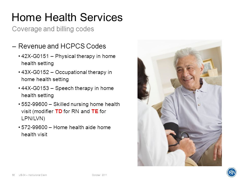 UB-04 – Institutional ClaimOctober 201156 Coverage and billing codes Home Health Services –Revenue and HCPCS Codes 42X-G0151 – Physical therapy in hom