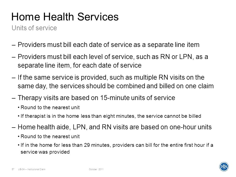 UB-04 – Institutional ClaimOctober 201157 Units of service Home Health Services –Providers must bill each date of service as a separate line item –Pro