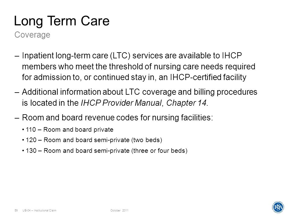 UB-04 – Institutional ClaimOctober 201159 Coverage Long Term Care –Inpatient long-term care (LTC) services are available to IHCP members who meet the