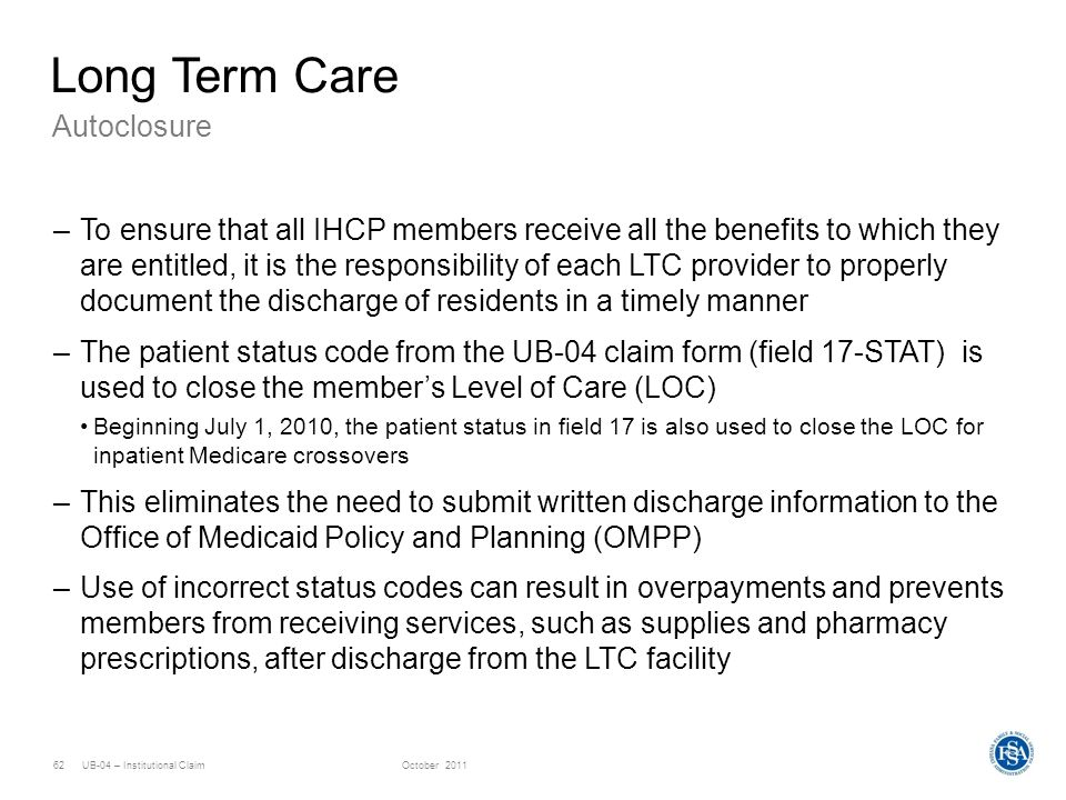 UB-04 – Institutional ClaimOctober 201162 Long Term Care –To ensure that all IHCP members receive all the benefits to which they are entitled, it is t