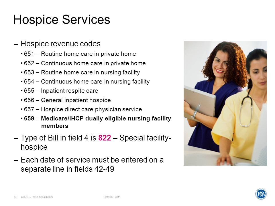 UB-04 – Institutional ClaimOctober 201164 Hospice Services –Hospice revenue codes 651 – Routine home care in private home 652 – Continuous home care i