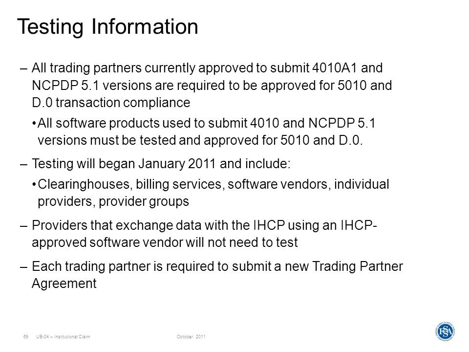 UB-04 – Institutional ClaimOctober 201169 Testing Information –All trading partners currently approved to submit 4010A1 and NCPDP 5.1 versions are req