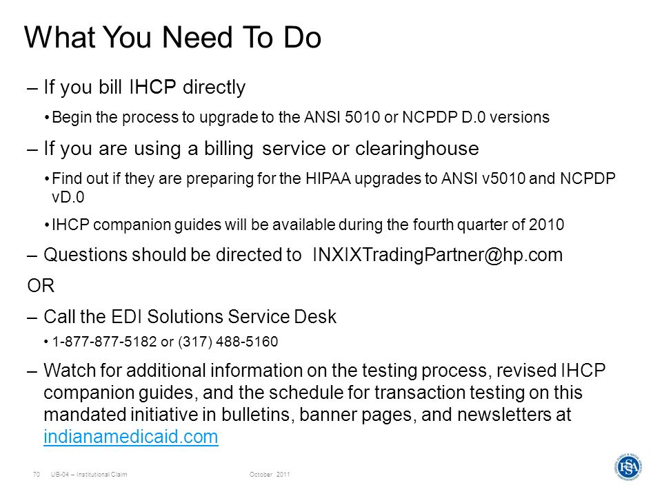 UB-04 – Institutional ClaimOctober 201170 What You Need To Do –If you bill IHCP directly Begin the process to upgrade to the ANSI 5010 or NCPDP D.0 ve