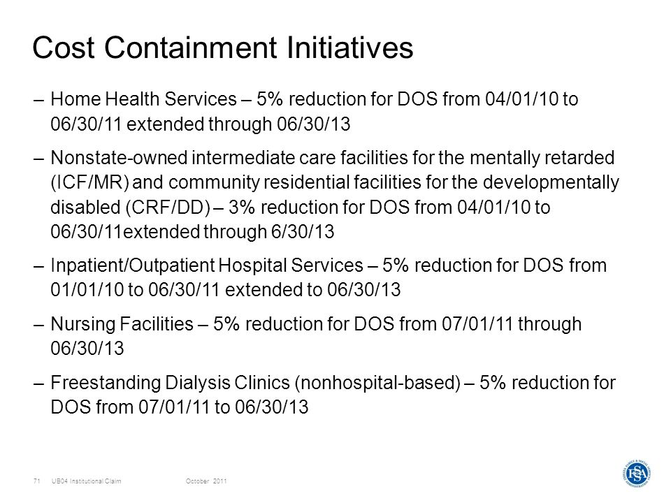 UB04 Institutional ClaimOctober 201171 Cost Containment Initiatives –Home Health Services – 5% reduction for DOS from 04/01/10 to 06/30/11 extended th