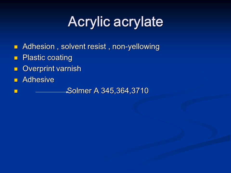 Acrylic acrylate Adhesion, solvent resist, non-yellowing Adhesion, solvent resist, non-yellowing Plastic coating Plastic coating Overprint varnish Ove
