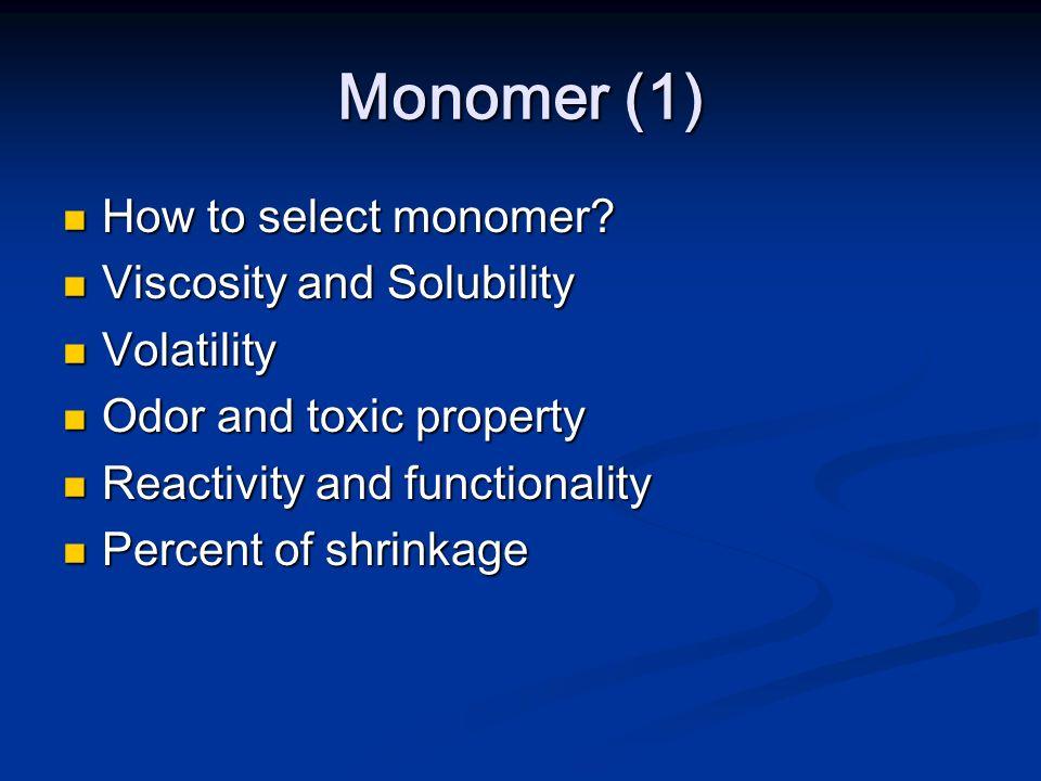 Monomer (1) How to select monomer? How to select monomer? Viscosity and Solubility Viscosity and Solubility Volatility Volatility Odor and toxic prope