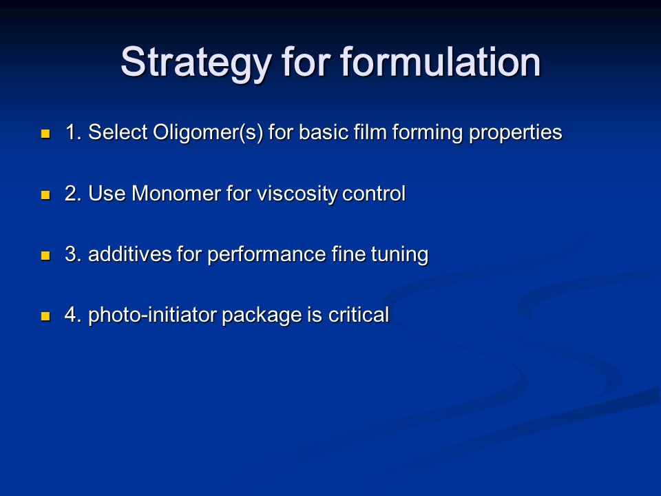 Strategy for formulation 1. Select Oligomer(s) for basic film forming properties 1. Select Oligomer(s) for basic film forming properties 2. Use Monome